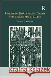 Performing Early Modern Trauma from Shakespeare to Milton Thomas P. Anderson   9780754655640