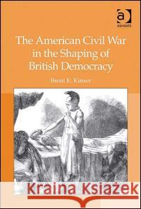 The American Civil War in the Shaping of British Democracy Brent E. Kinser   9780754660958