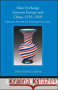 Glass Exchange Between Europe and China, 1550 1800: Diplomatic, Mercantile and Technological Interactions Emily Byrne Curtis 9780754663164