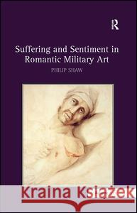 Suffering and Sentiment in Romantic Military Art Philip Shaw   9780754664925