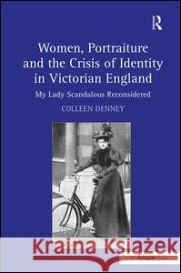 Women, Portraiture and the Crisis of Identity in Victorian England: My Lady Scandalous Reconsidered Colleen Denney 9780754668794