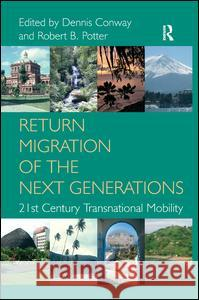Return Migration of the Next Generations: 21st Century Transnational Mobility. Edited by Dennis Conway, Robert B. Potter  9780754673736