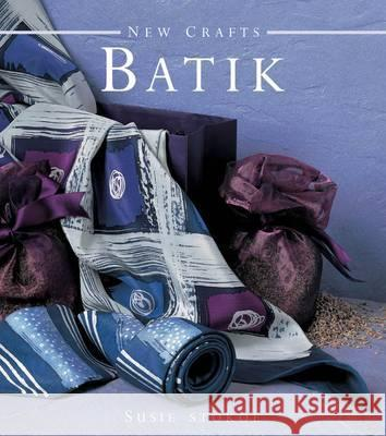 New Crafts: Batik: The Art of Fabric Decorating and Painting in Over 20 Beautiful Projects Susie Stokoe 9780754825357