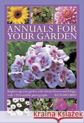 Annuals for Your Garden: Brighten Up Your Garden with Vibrant Flowers and Foliage, with 120 Beautiful Photographs Richard Bird 9780754827160