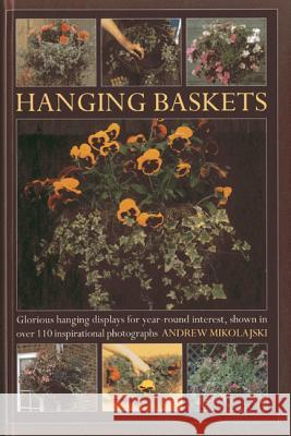Hanging Baskets : Glorious Hanging Displays for Year-round Interest. Shown in Over 110 Inspirational Photographs Andrew Mikolajski 9780754827467