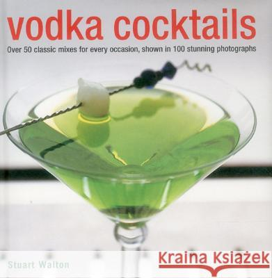 Vodka Cocktails: Over 50 Classic Mixes for Every Occasion, Shown in 100 Stunning Photographs Stuart Walton 9780754829027