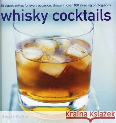 Whisky Cocktails: 50 Classic Mixes for Every Occasion, Shown in 100 Stunning Photographs Stuart Walton 9780754829034