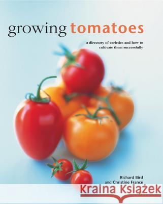 Growing Tomatoes: A Directory of Varieties and How to Cultivate Them Successfully Richard Bird & Christine France 9780754830689