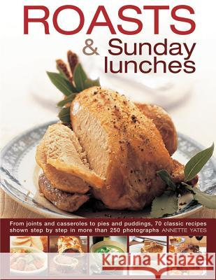 Roasts and Sunday Lunches: From Joints and Casseroles to Pies and Puddings, 70 Classic Recipes Shown Step by Step in More Than 250 Photographs Annette Yates 9780754830740
