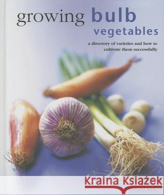 Growing Bulb Vegetables: A Directory of Varieties and How to Cultivate Them Successfully Richard Bird 9780754830825