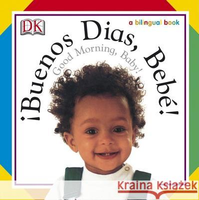 Buenos Dias, Bebe! / Good Morning, Baby! DK Publishing                            Dorling Kindersley Publishing 9780756604370 DK Publishing (Dorling Kindersley)
