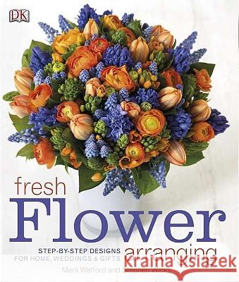 Fresh Flower Arranging: Step-By-Step Designs for Home, Weddings, and Gifts DK Publishing 9780756658595