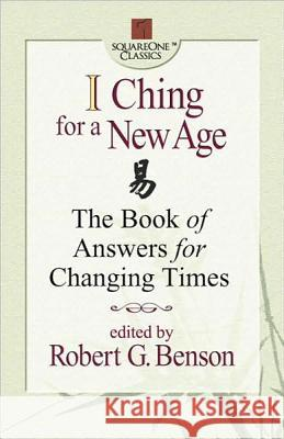 I Ching for a New Age: The Book of Answers for Changing Times Robert G. Benson 9780757000195