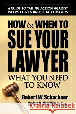 How & When to Sue Your Lawyer: What You Need to Know Robert W. Schachner John F. Phillips 9780757000430 Square One Publishers