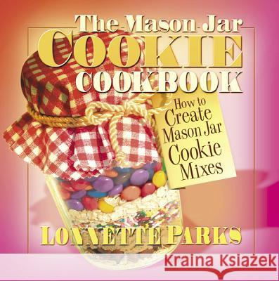 The Mason Jar Cookie Cookbook : How to Create Mason Jar Cookie Mixes Lonnette Parks 9780757000461