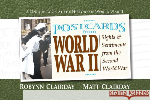 Postcards from World War II: Sights and Sentiments from the Second World War Robynn Clariday Matt Clariday Robynn Clairday 9780757001024