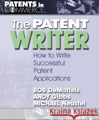 The Patent Writer: How to Write Successful Patent Applications Bob DeMatteis Andy Gibbs Michael Neustel 9780757001765