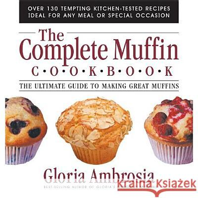 The Complete Muffin Cookbook: The Ultimate Guide to Making Great Muffins Gloria Ambrosia 9780757001796