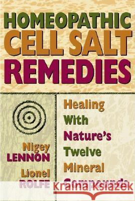 Homeopathic Cell Salt Remedies : Healing with Natures Twelve Mineral Compounds Lionel Rolfe Nigey Lennon 9780757002502