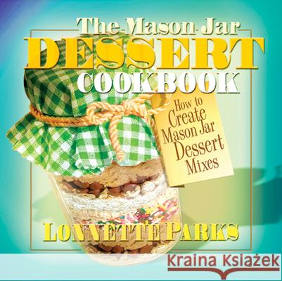 The Mason Jar Dessert Cookbook Lonnette Parks 9780757002953