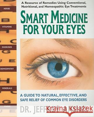 Smart Medicine for Your Eyes: A Guide to Natural, Effective, and Safe Relief of Common Eye Disorders Jeffrey R. Anshel 9780757003011