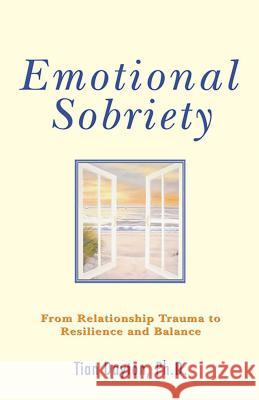 Emotional Sobriety: From Relationship Trauma to Resilience and Balance Tian, PH. PH.D. PH.D. PH.D. Dayton 9780757306099
