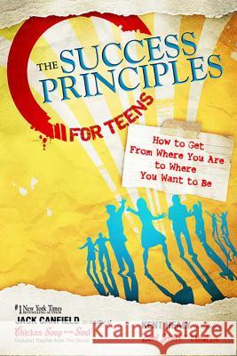 The Success Principles for Teens: How to Get from Where You Are to Where You Want to Be Jack Canfield Kent Healy 9780757307270