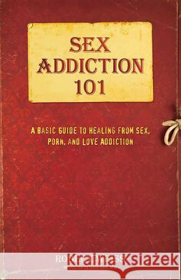 Sex Addiction 101: A Basic Guide to Healing from Sex, Porn, and Love Addiction Robert Weiss 9780757318436
