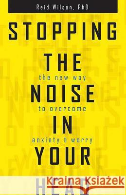 Stopping the Noise in Your Head: The New Way to Overcome Anxiety and Worry Reid Wilson 9780757319068