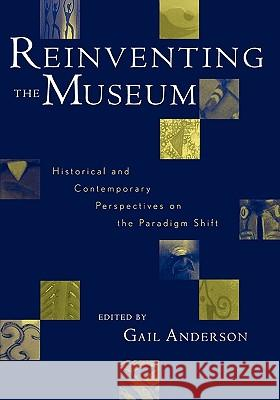 Reinventing the Museum: Historical and Contemporary Perspectives on the Paradigm Shift Gail Anderson 9780759101708