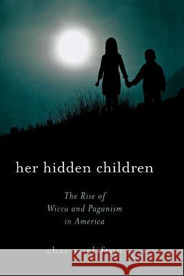 Her Hidden Children: The Rise of Wicca and Paganism in America Chas S. Clifton 9780759102026
