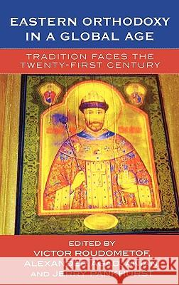 Eastern Orthodoxy in a Global Age: Tradition Faces the 21st Century Victor Roudometof Alexander Agadjanian Jerry G. Pankhurst 9780759105362