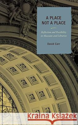A Place Not a Place : Reflection and Possibility in Museums and Libraries David Carr 9780759110199