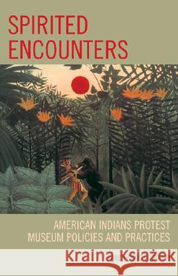 Spirited Encounters : American Indians Protest Museum Policies and Practices Cooper Karen 9780759110892