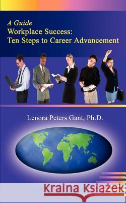 Workplace Success: Ten Critical Steps to Career Advancement Lenora Peters Gant 9780759611207