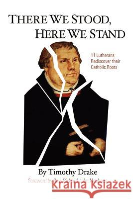 There We Stood, Here We Stand: Eleven Lutherans Rediscover Their Catholic Roots Timothy Drake Richard John Neuhaus 9780759613201 Authorhouse