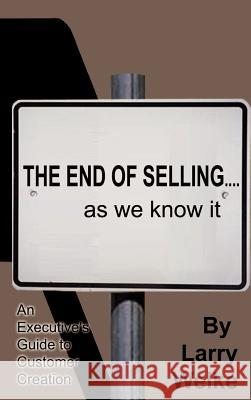 The End of Selling...as We Know It: An Executive's Guide to Customer Creation Larry Welke 9780759613324