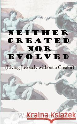 Neither Created Nor Evolved: Living Joyously Without a Creator Walter Prytulak 9780759615885