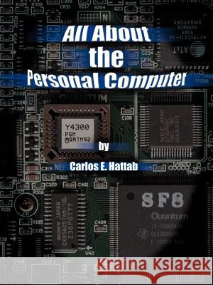 All about the Personal Computer Carlos E. Hattab 9780759622487