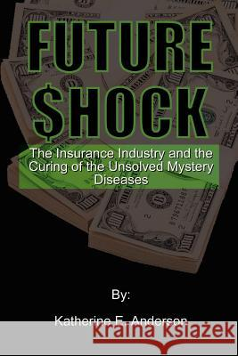Future Shock : The Insurance Industry and the Curing of the Unsolved Mystery Diseases Katherine E. Anderson 9780759625723