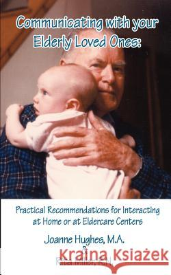 Communicating with Your Elderly Loved Ones: Practical Recommendations for Interacting at Home or at Eldercare Centers Joanne Hughes Rita Miller 9780759629875