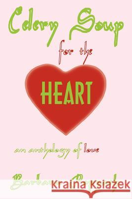 Celery Soup for the Heart : An Anthology of Love Barbara Popyach 9780759636187
