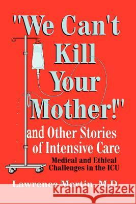 We Can't Kill Your Mother!: And Other Stories of Intensive Care: Medical and Ethical Challenges in the ICU Lawrence Martin 9780759641617