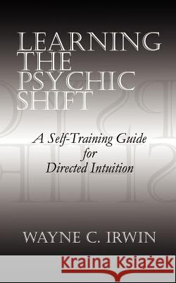 Learning the Psychic Shift: A Self-Training Guide for Directed Intuition Wayne C. Irwin 9780759656253