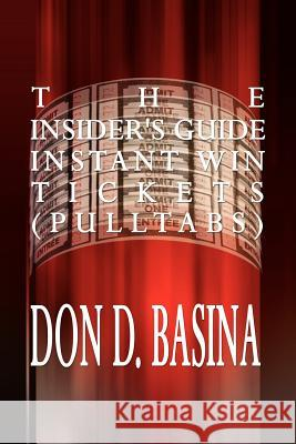 The Insider's Guide Instant Win Tickets (Pulltabs): How to Win! How to Sell! How to Profit! Don D. Basina 9780759660090