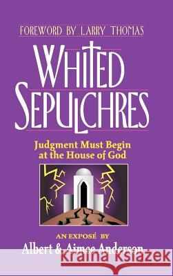 Whited Sepulchres : Judgment Must Begin at the House of God Albert Anderson Aimee Anderson Larry Thomas 9780759664302