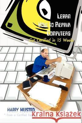 Learn How to Repair Computers: Get Certified in 15 Weeks Harry Husted 9780759667785