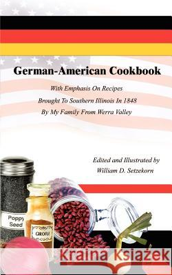 German-American Cookbook: With Emphasis on Recipes Brought to Southern Illinois in 1848 by My Family from Werra Valley William D. Setzekorn 9780759668768