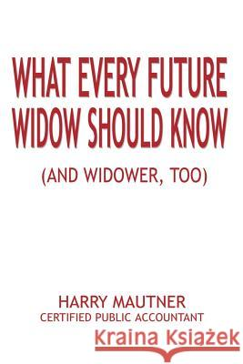 What Every Future Widow Should Know: (And Widower Too) Harry Mautner 9780759680517