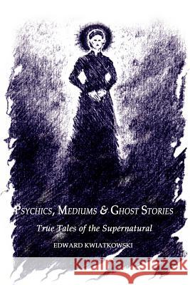Psychics, Mediums & Ghost Stories: True Tales of the Supernatural Edward Kwiatkowski 9780759686557